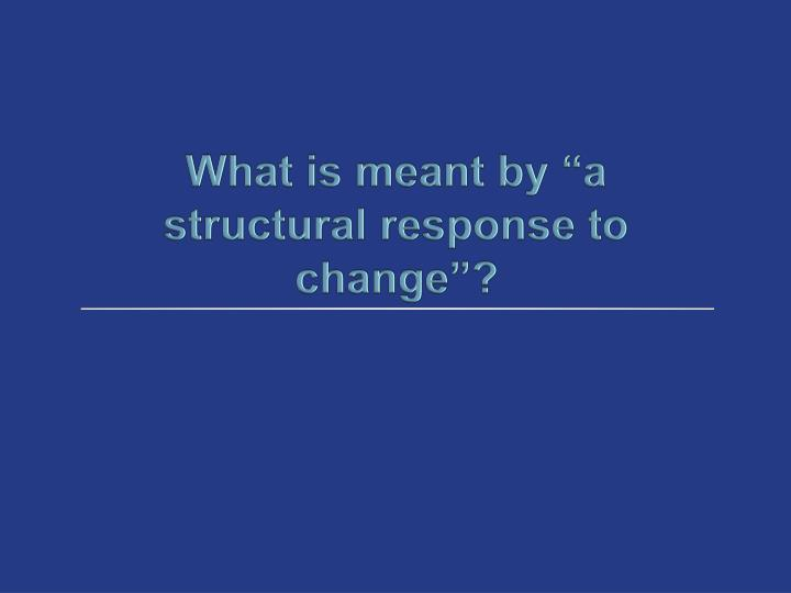 """What is meant by """"a structural response to change""""?"""