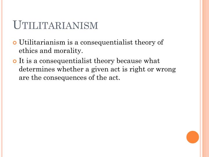 """an analysis of the ethical theory and the principles of utilitarianism by john stuart mill The greatest happiness principle: """"actions are right in happiness, wrong as they tend to produce the reverse of happiness"""" –john stuart mill utilitarianism fit right in: it was an ethical theory compatible with science and featuring a single law of morality with great explanatory power it was a sort of science of morality."""