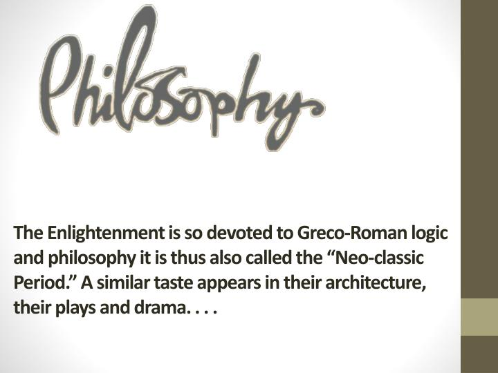 The Enlightenment is so devoted to Greco-Roman logic and philosophy it is thus also called the ""