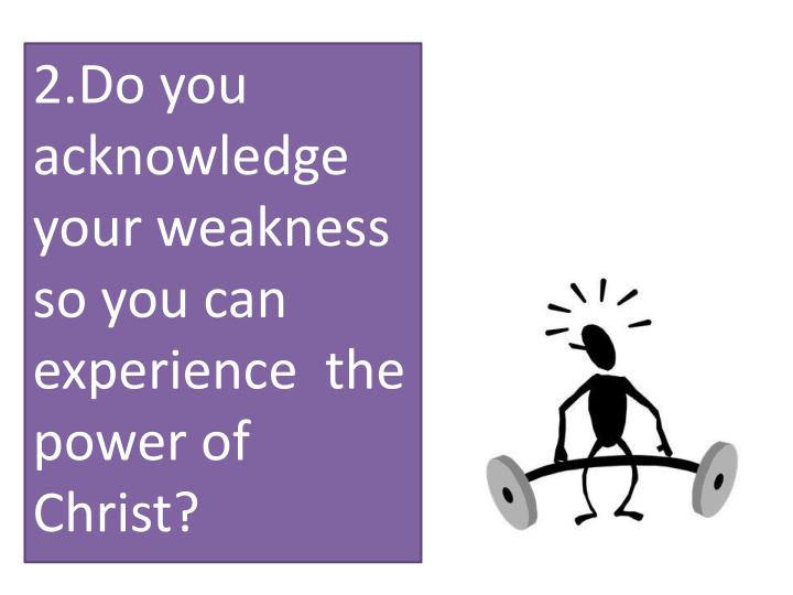 2.Do you acknowledge your weakness so you can experience  the power of Christ?