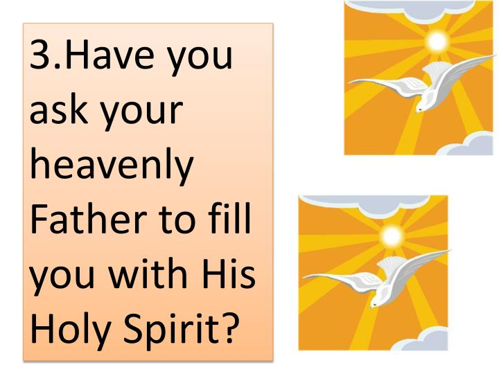 3.Have you ask your heavenly Father to fill you with His Holy Spirit?