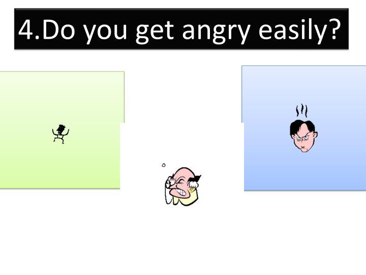 4.Do you get angry easily?