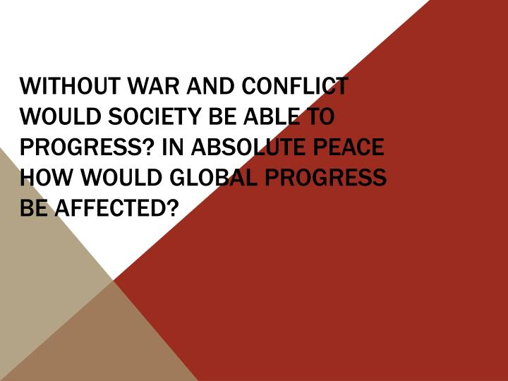 Without war and conflict would society be able to progress? In absolute peace how would global progress be affected?