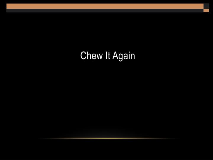 Chew It Again