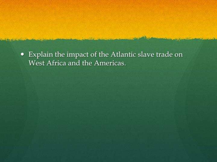 Explain the impact of the Atlantic slave trade on West Africa and the Americas.