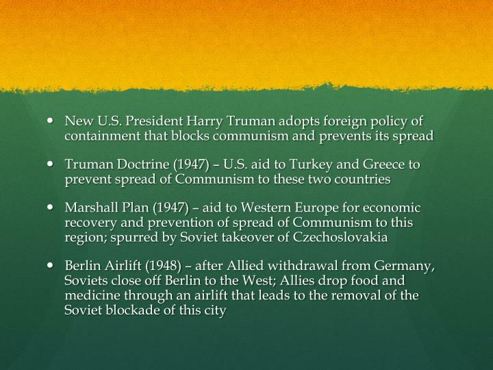 New U.S. President Harry Truman adopts foreign policy of containment that blocks communism and prevents its spread