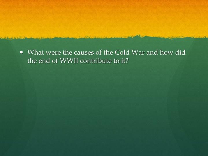 What were the causes of the Cold War and how did the end of WWII contribute to it?