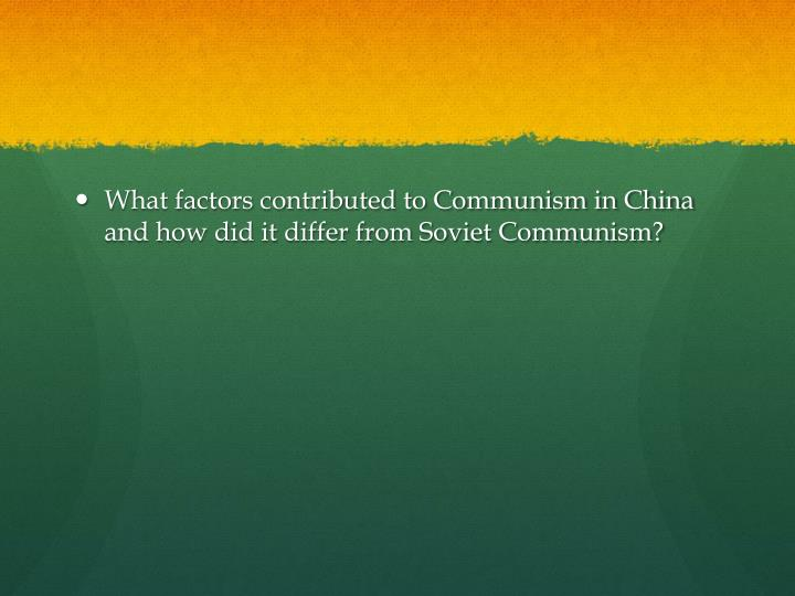 What factors contributed to Communism in China and how did it differ from Soviet Communism?