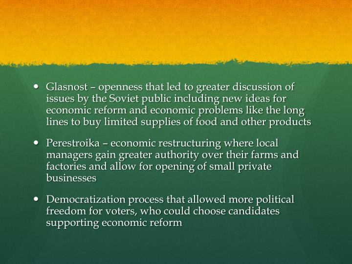 Glasnost – openness that led to greater discussion of issues by the Soviet public including new ideas for economic reform and economic problems like the long lines to buy limited supplies of food and other products