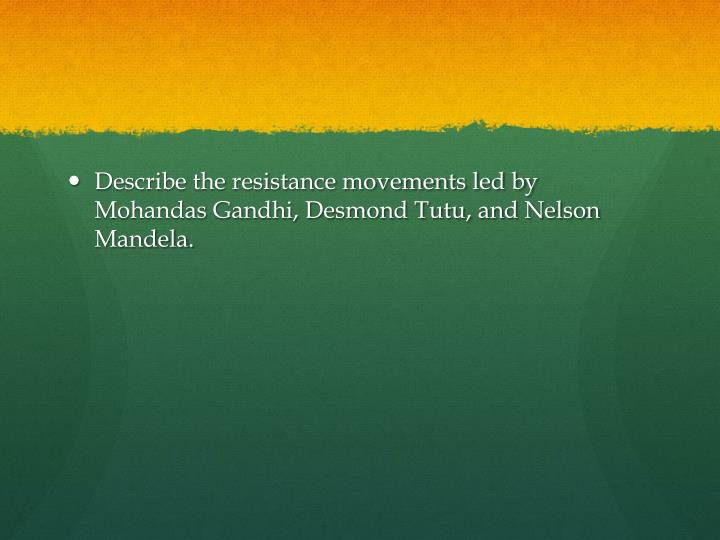 Describe the resistance movements led by Mohandas Gandhi, Desmond Tutu, and Nelson Mandela.