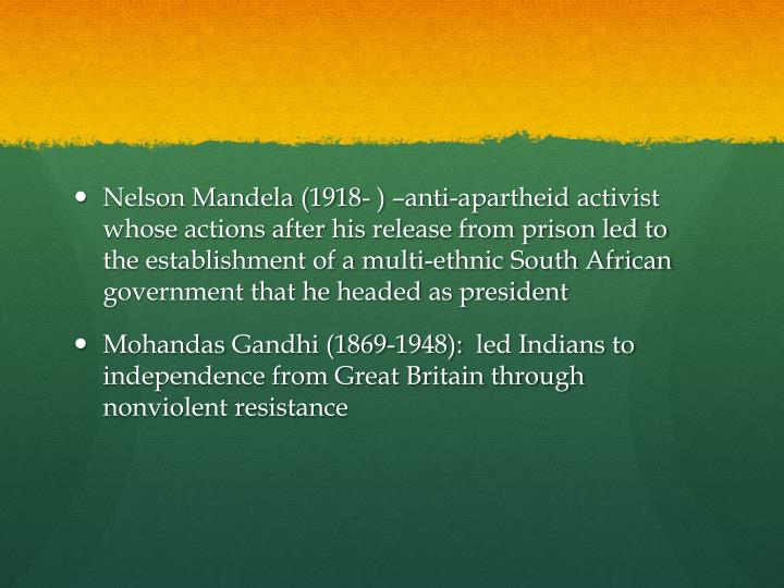 Nelson Mandela (1918- ) –anti-apartheid activist whose actions after his release from prison led to the establishment of a multi-ethnic South African government that he headed as president