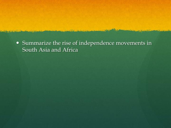 Summarize the rise of independence movements in South Asia and Africa