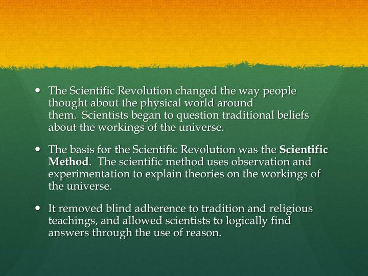 The Scientific Revolution changed the way people thought about the physical world around them.  S