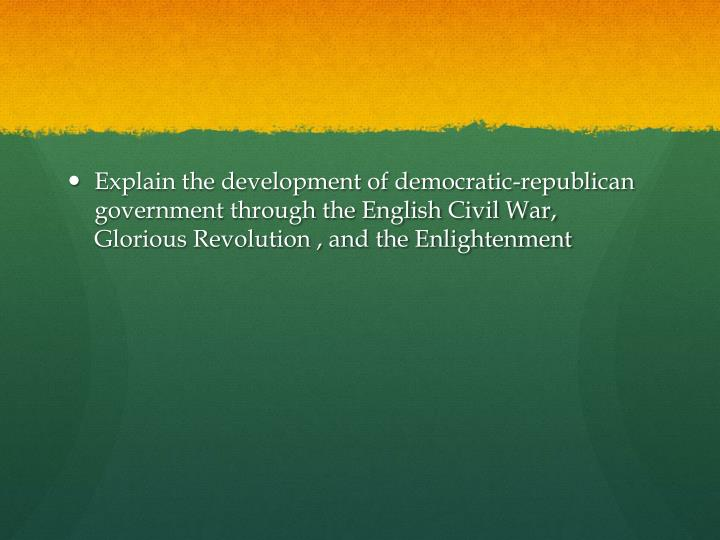 Explain the development of democratic-republican government through the English Civil War, Glorious Revolution , and the Enlightenment