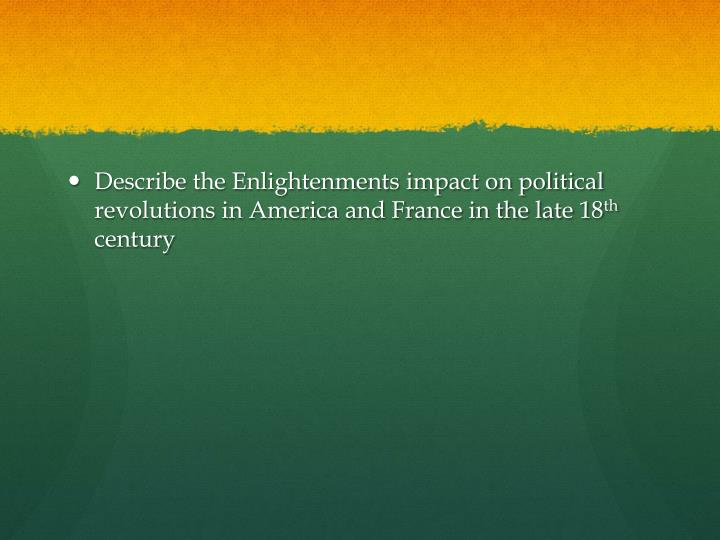 Describe the Enlightenments impact on political revolutions in America and France in the late 18