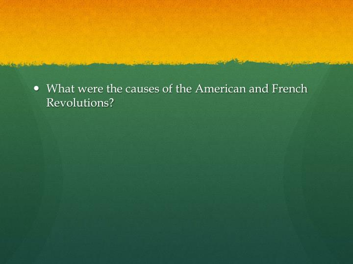 What were the causes of the American and French Revolutions?