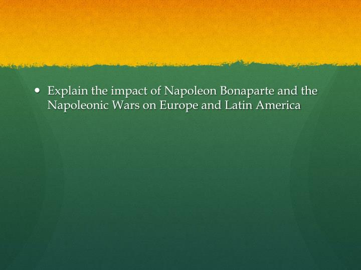 Explain the impact of Napoleon Bonaparte and the Napoleonic Wars on Europe and Latin America