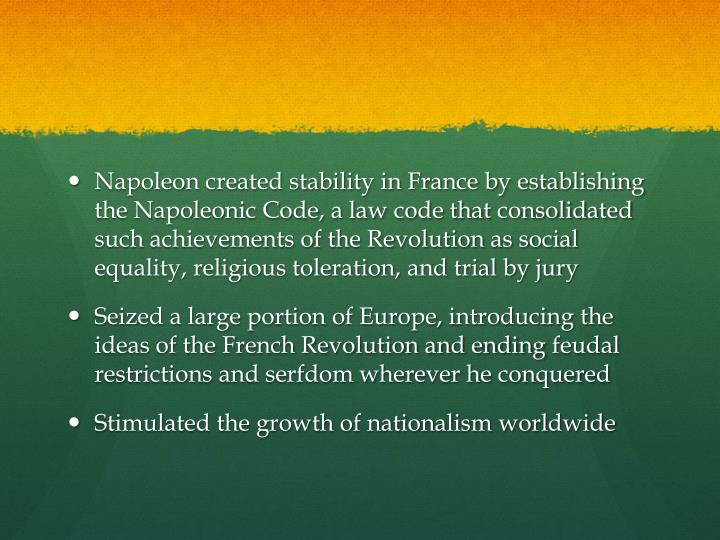 Napoleon created stability in France by establishing the Napoleonic Code, a law code that consolidated such achievements of the Revolution as social equality, religious toleration, and trial by jury