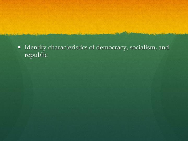 Identify characteristics of democracy, socialism, and republic