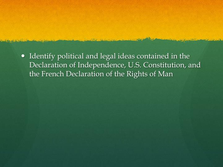 Identify political and legal ideas contained in the Declaration of Independence, U.S. Constitution, and the French Declaration of the Rights of Man