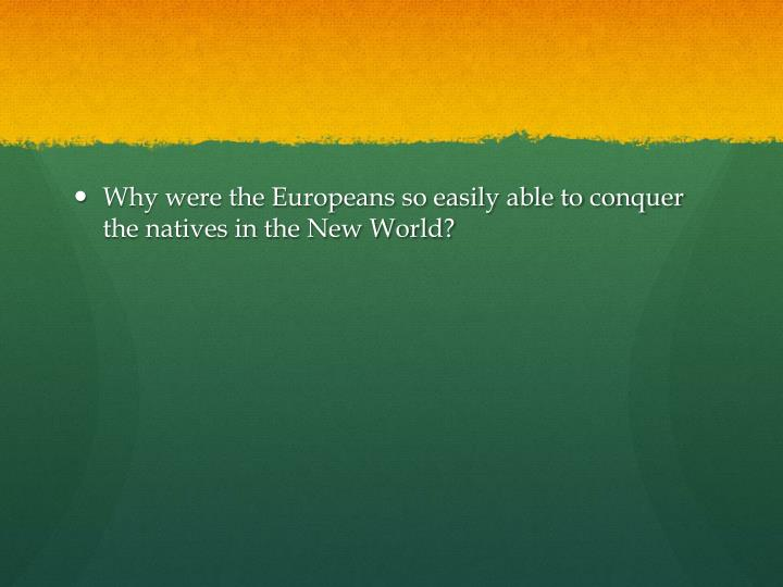 Why were the Europeans so easily able to conquer the natives in the New World?