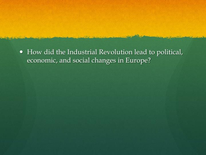 How did the Industrial Revolution lead to political, economic, and social changes in Europe?