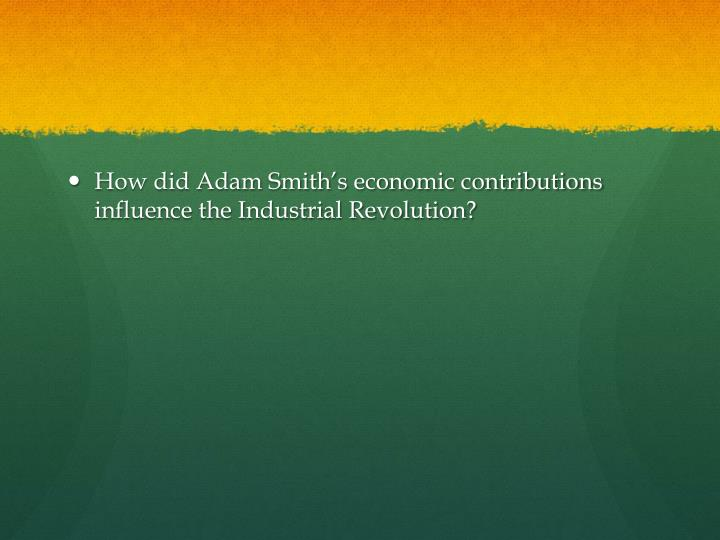 How did Adam Smith's economic contributions influence the Industrial Revolution?