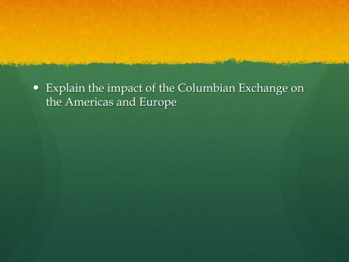 Explain the impact of the Columbian Exchange on the Americas and Europe