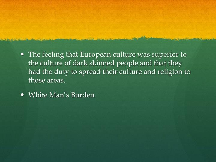 The feeling that European culture was superior to the culture of dark skinned people and that they had the duty to spread their culture and religion to those areas.