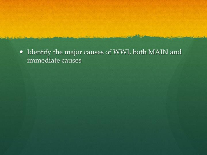 Identify the major causes of WWI, both MAIN and immediate causes