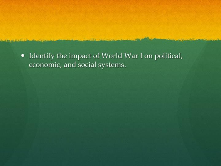 Identify the impact of World War I on political, economic, and social systems.