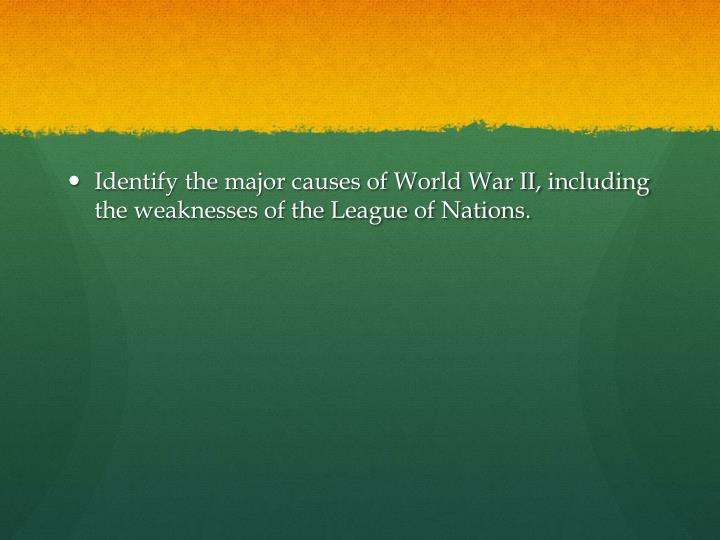 Identify the major causes of World War II, including the weaknesses of the League of Nations.