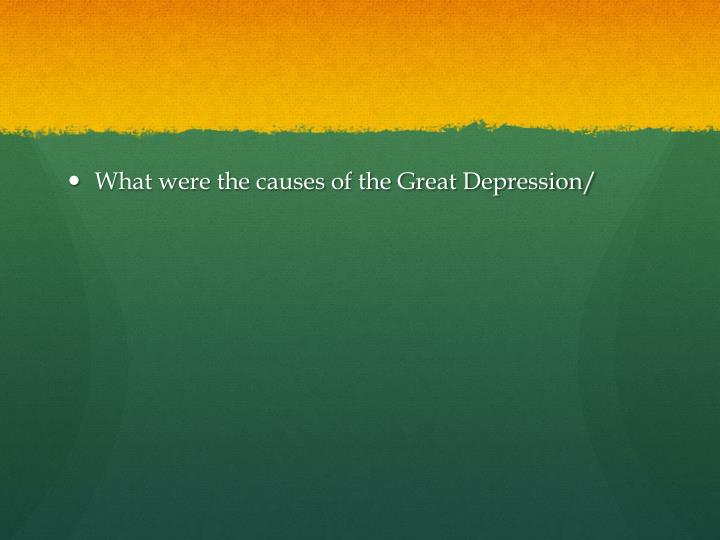 What were the causes of the Great Depression/