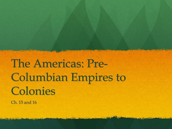 The americas pre columbian empires to colonies