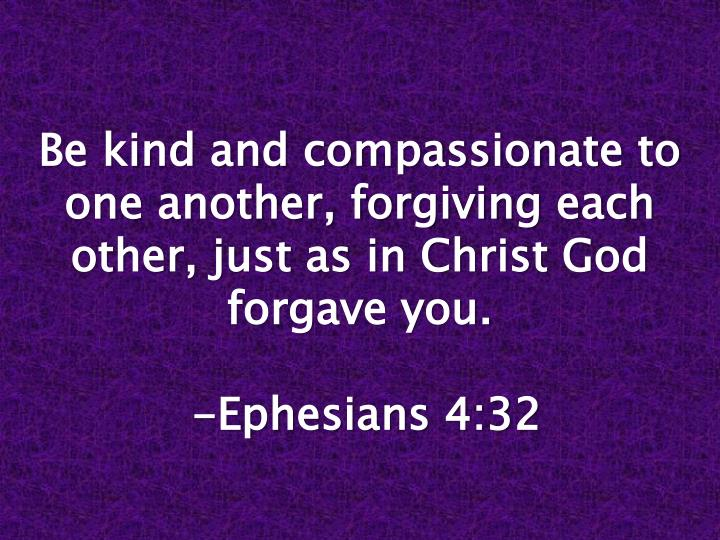 Be kind and compassionate to one another, forgiving each other, just as in Christ God forgave you.