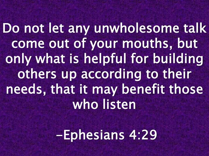 Do not let any unwholesome talk come out of your mouths, but only what is helpful for building others up according to their needs, that it may benefit those who listen