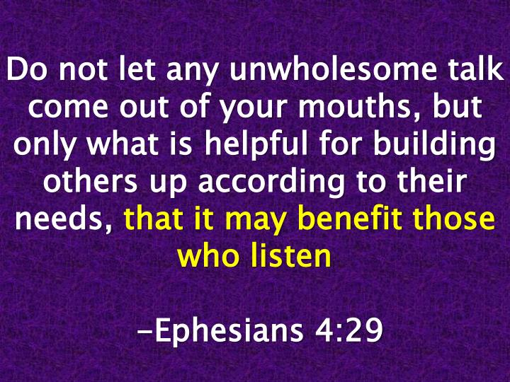 Do not let any unwholesome talk come out of your mouths, but only what is helpful for building others up according to their needs,