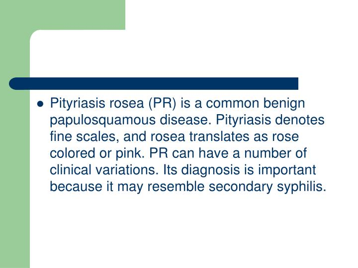 Pityriasis rosea (PR) is a common benign papulosquamous disease. Pityriasis denotes fine scales, and rosea translates as rose colored or pink. PR can have a number of clinical variations. Its diagnosis is important because it may resemble secondary syphilis.