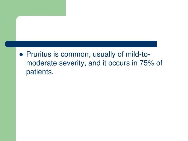 Pruritus is common, usually of mild-to-moderate severity, and it occurs in 75% of patients.