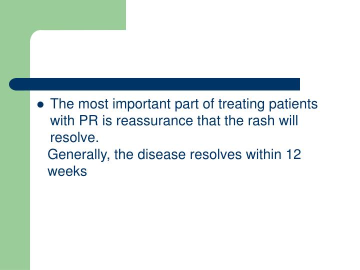 The most important part of treating patients with PR is reassurance that the rash will resolve.