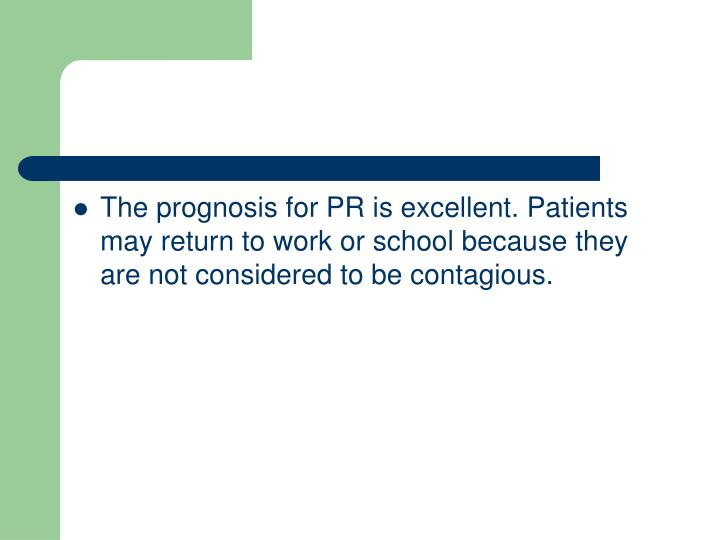 The prognosis for PR is excellent. Patients may return to work or school because they are not considered to be contagious.