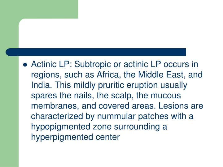Actinic LP: Subtropic or actinic LP occurs in regions, such as Africa, the Middle East, and India. This mildly pruritic eruption usually spares the nails, the scalp, the mucous membranes, and covered areas. Lesions are characterized by nummular patches with a hypopigmented zone surrounding a hyperpigmented center