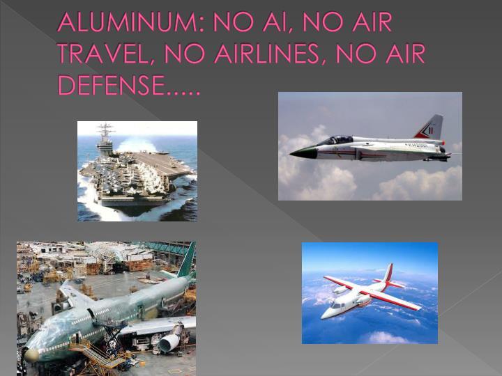 ALUMINUM: NO Al, NO AIR TRAVEL, NO AIRLINES, NO AIR DEFENSE.....
