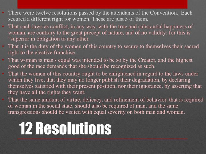 There were twelve resolutions passed by the attendants of the Convention.  Each secured a different right for women. These are just 5 of them.
