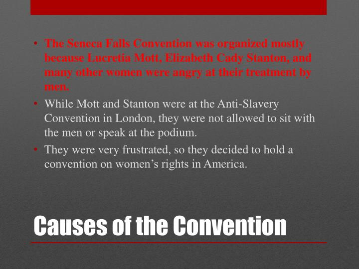 The Seneca Falls Convention was organized mostly because Lucretia Mott, Elizabeth Cady Stanton, and many other women were angry at their treatment by men.