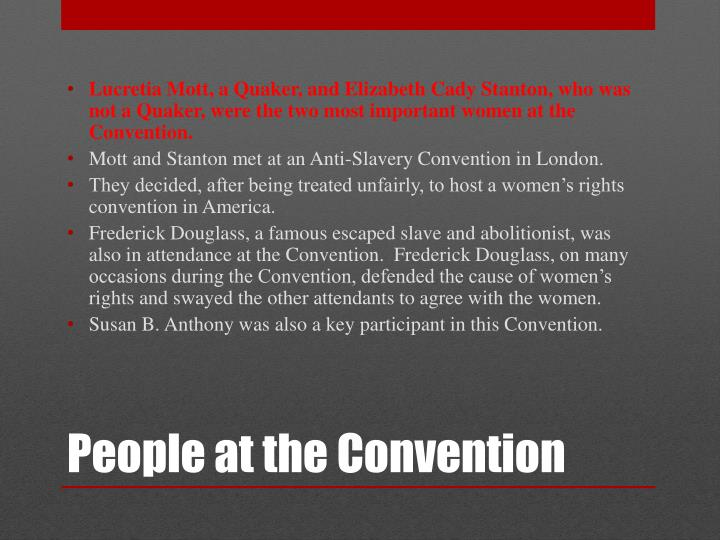 Lucretia Mott, a Quaker, and Elizabeth Cady Stanton, who was not a Quaker, were the two most important women at the Convention.