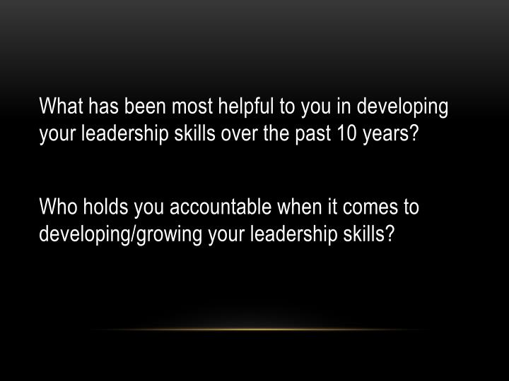 What has been most helpful to you in developing your leadership skills over the past 10 years?