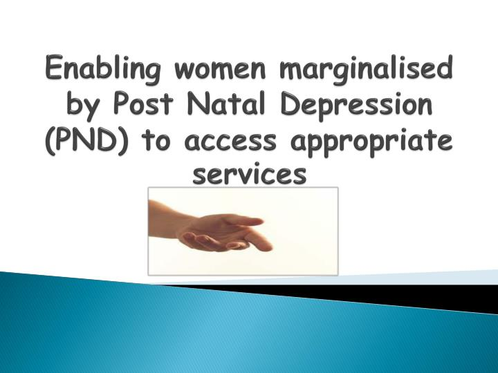 Enabling women marginalised by Post Natal Depression (PND) to access appropriate services