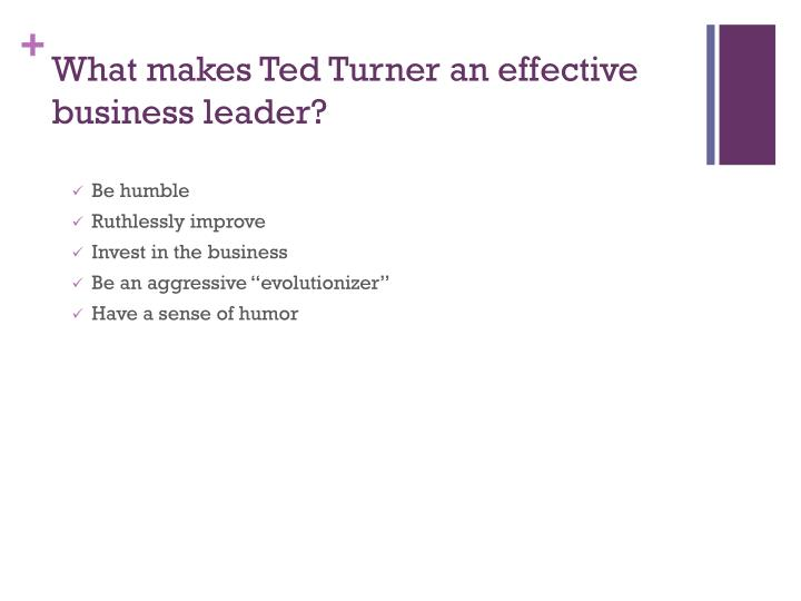 What makes Ted Turner an effective business leader?