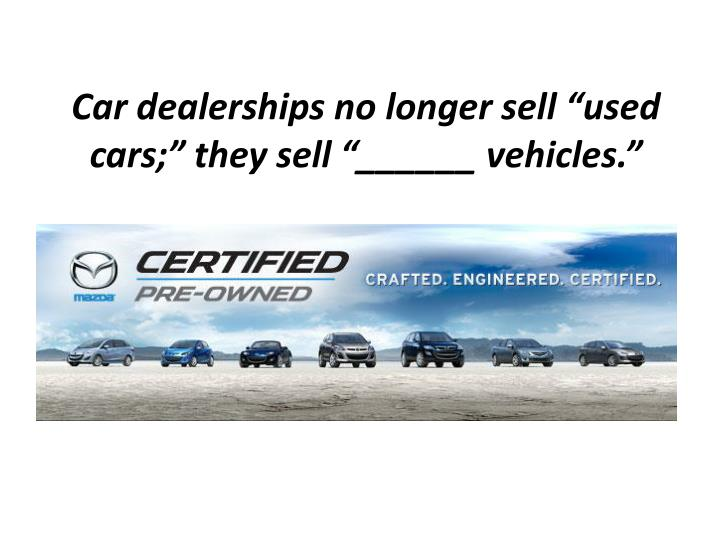 "Car dealerships no longer sell ""used cars;"" they sell ""______ vehicles."""